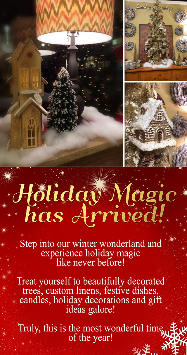 Step into our winter wonderland and experience holiday magic like never before. Treat yourself to beautifully decorated trees, custom linens, festive dishes, candles, holiday decorations and much, much more! Truly, this is the most wonderful time of the year!
